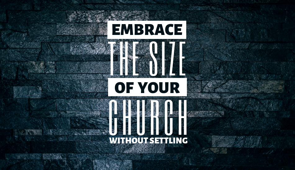 Embrace THE SIZE of YOUR CHURCH Without Settling