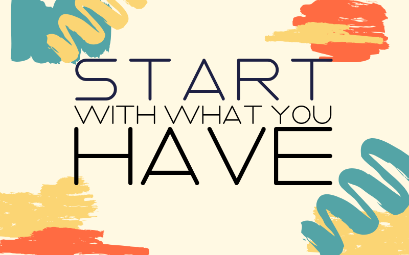 Start with what You HAVE